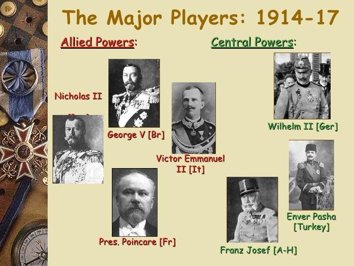 The Major Players: 1914-17 Nicholas II  [Rus] George V [Br] Pres. Poincare [Fr] Allied Powers : Franz Josef [A-H] Wilhelm ...