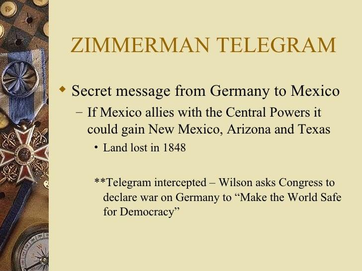 ZIMMERMAN TELEGRAM <ul><li>Secret message from Germany to Mexico </li></ul><ul><ul><li>If Mexico allies with the Central P...