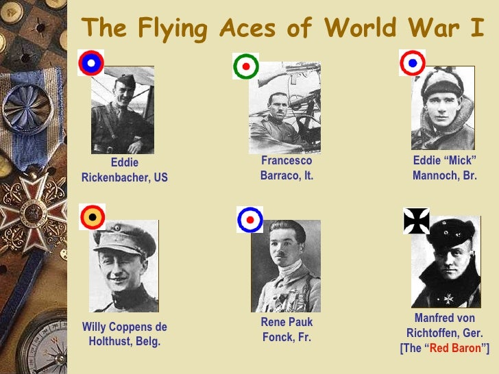 The Flying Aces of World War I Eddie Rickenbacher, US Francesco Barraco, It. Rene Pauk Fonck, Fr. Manfred von Richtoffen, ...