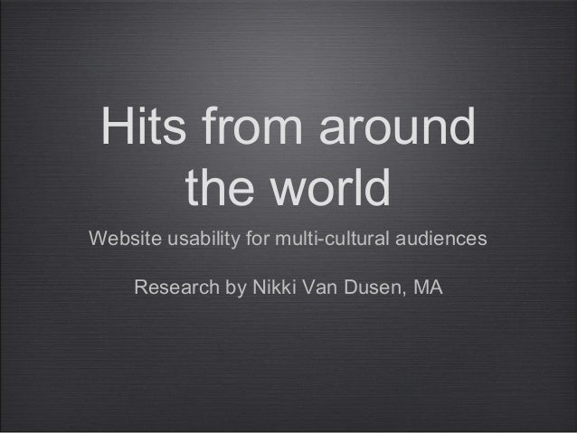 Hits from around the world Website usability for multi-cultural audiences Research by Nikki Van Dusen, MA