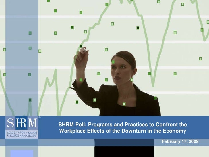 SHRM Poll: Programs and Practices to Confront the Workplace Effects of the Downturn in the Economy<br />February 17, 2009<...