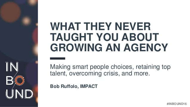 #INBOUND16@BOBRUFFOLO WHAT THEY NEVER TAUGHT YOU ABOUT GROWING AN AGENCY Making smart people choices, retaining top talent...