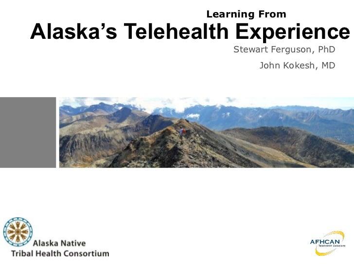 Learning From  Alaska's Telehealth Experience                     Stewart Ferguson, PhD                          John Koke...