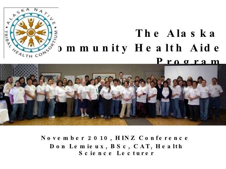 The   Alaska  Community Health Aide Program November 2010, HINZ Conference  Don Lemieux, BSc, CAT, Health Science Lecturer