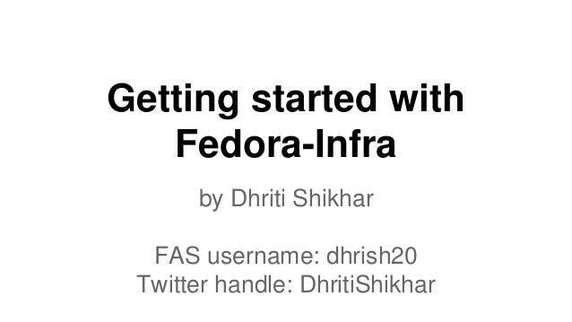 Getting started with Fedora-Infra by Dhriti Shikhar FAS username: dhrish20 Twitter handle: DhritiShikhar
