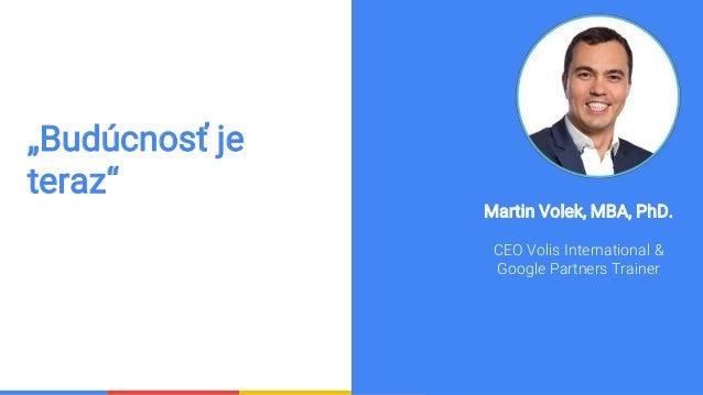 "Confidential & Proprietary ""Budúcnosť je teraz"" Martin Volek, MBA, PhD. CEO Volis International & Google Partners Trainer"