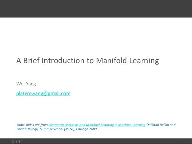 A Brief Introduction to Manifold Learning Wei Yang platero.yang@gmail.com 2016/8/11 1 Some slides are from Geometric Metho...