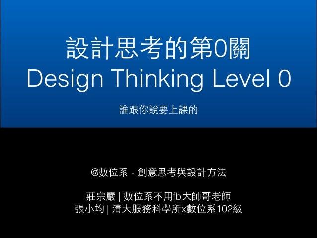 設計思考的第0關  Design Thinking Level 0  誰跟你說要上課的  @數位系 - 創意思考與設計⽅方法  莊宗嚴 | 數位系不⽤用fb⼤大帥哥⽼老師  張⼩小均 | 清⼤大服務科學所x數位系102級
