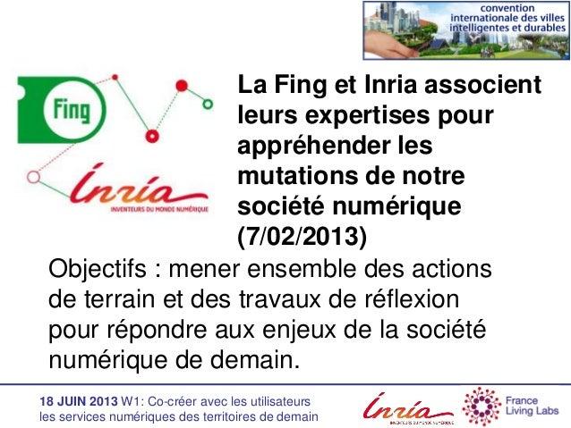18 JUIN 2013 W1: Co-créer avec les utilisateurs les services numériques des territoires de demain La Fing et Inria associe...