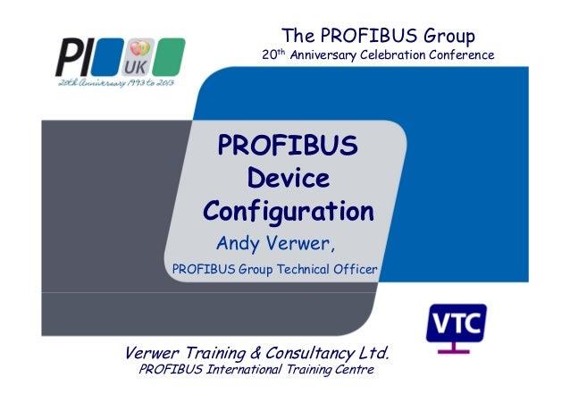 PROFIBUS Device Configuration Andy Verwer, PROFIBUS Group Technical Officer Verwer Training & Consultancy Ltd. PROFIBUS In...