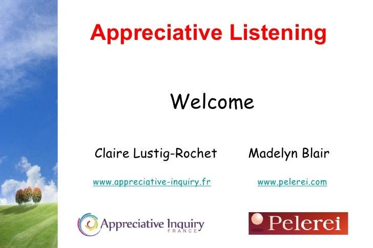 Appreciative Listening                 WelcomeClaire Lustig-Rochet          Madelyn Blairwww.appreciative-inquiry.fr    ww...