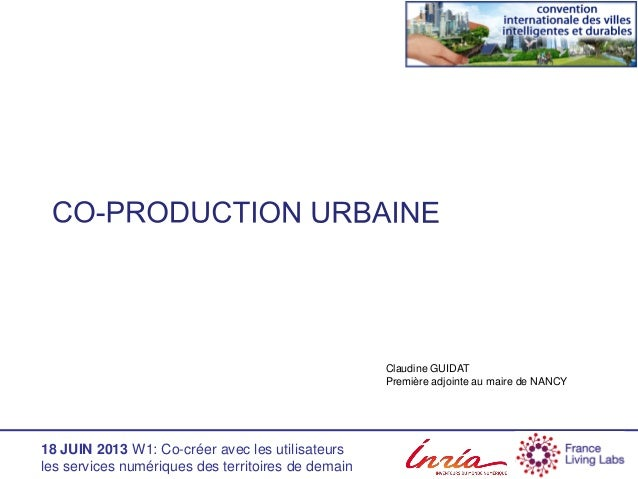 18 JUIN 2013 W1: Co-créer avec les utilisateurs les services numériques des territoires de demain Claudine GUIDAT Première...