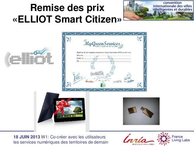 18 JUIN 2013 W1: Co-créer avec les utilisateurs les services numériques des territoires de demain Remise des prix «ELLIOT ...