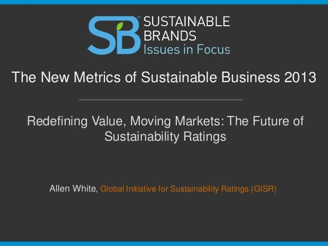 Redefining Value, Moving Markets: The Future of Sustainability Ratings The New Metrics of Sustainable Business 2013 Allen ...