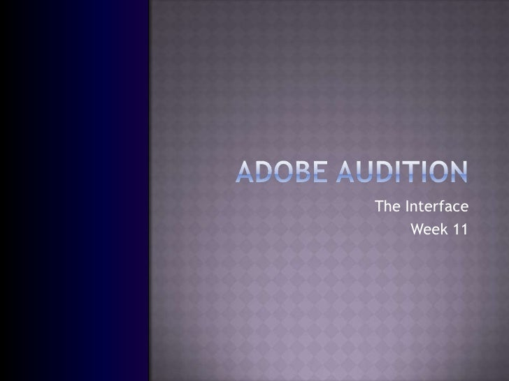 Adobe Audition<br />The Interface<br />Week 11<br />