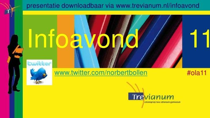 presentatiedownloadbaar via www.trevianum.nl/infoavond<br />Infoavond  11<br />www.twitter.com/norbertbollen<br />     #...
