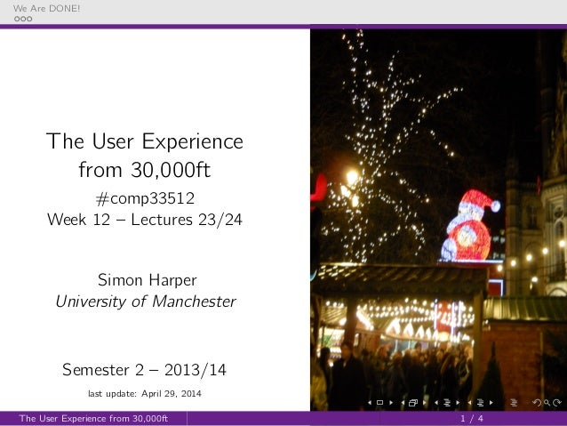 We Are DONE! The User Experience from 30,000ft #comp33512 Week 12 – Lectures 23/24 Simon Harper University of Manchester S...