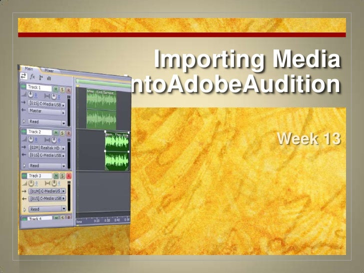 Importing Media intoAdobeAudition<br />Week 13<br />