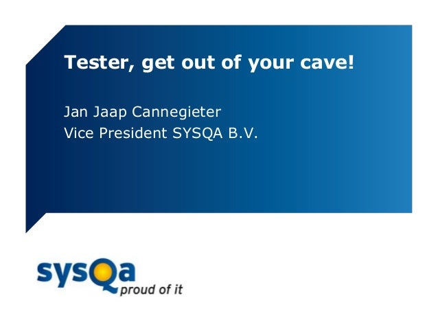 Tester, get out of your cave!Jan Jaap CannegieterVice President SYSQA B.V.