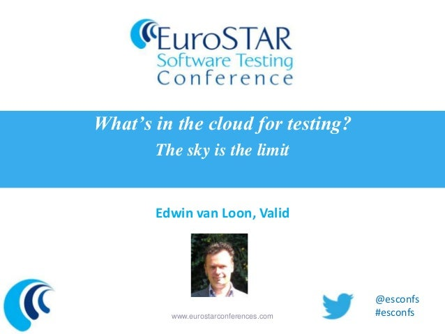 What's in the cloud for testing? The sky is the limit  Edwin van Loon, Valid  www.eurostarconferences.com  @esconfs #escon...