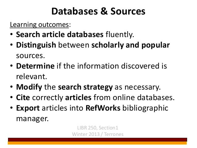 Databases & Sources LIBR 250, Section1 Winter 2013 / Terrones Learning outcomes: • Search article databases fluently. • Di...