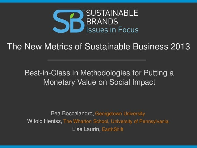 The New Metrics of Sustainable Business 2013 Best-in-Class in Methodologies for Putting a Monetary Value on Social Impact ...
