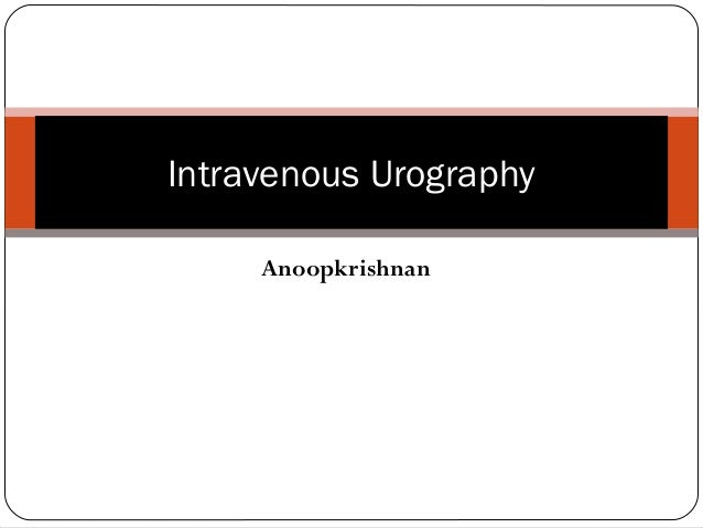 Intravenous Urography  Anoopkrishnan