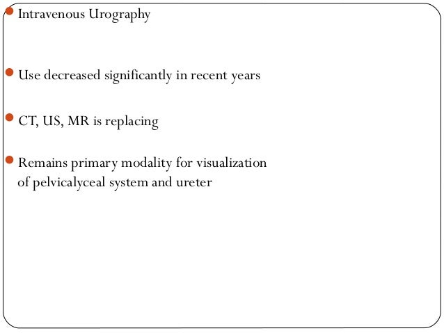 Intravenous Urography  Use decreased significantly in recent years  CT, US, MR is replacing  Remains primary modality ...