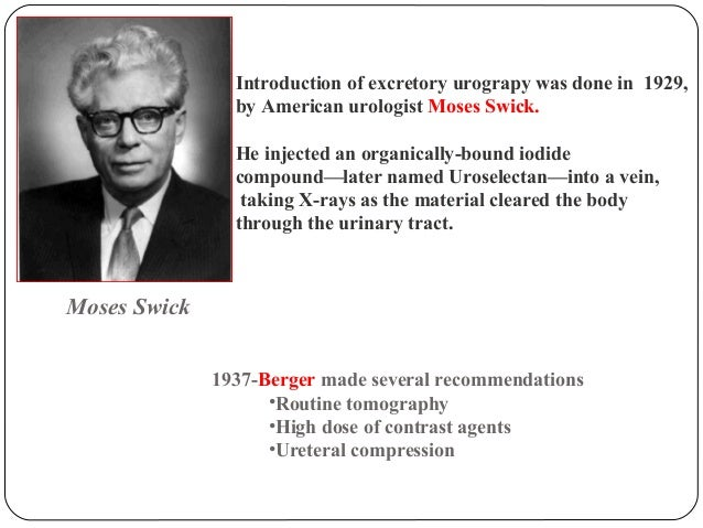 Introduction of excretory urograpy was done in 1929,  by American urologist Moses Swick.  He injected an organically-bound...