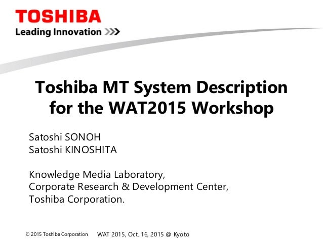 © 2015 Toshiba Corporation Toshiba MT System Description for the WAT2015 Workshop Satoshi SONOH Satoshi KINOSHITA Knowledg...