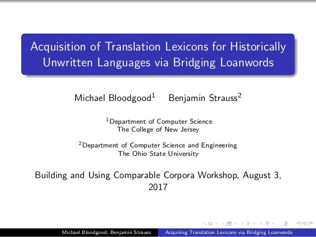 Acquisition of Translation Lexicons for Historically Unwritten Languages via Bridging Loanwords Michael Bloodgood1 Benjami...