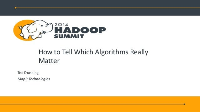 How to Tell Which Algorithms Really Matter Ted Dunning MapR Technologies