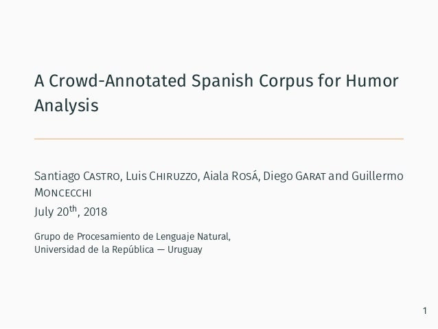 A Crowd-Annotated Spanish Corpus for Humor Analysis Santiago Castro, Luis Chiruzzo, Aiala Rosá, Diego Garat and Guillermo ...