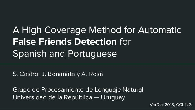 A High Coverage Method for Automatic False Friends Detection for Spanish and Portuguese S. Castro, J. Bonanata y A. Rosá G...