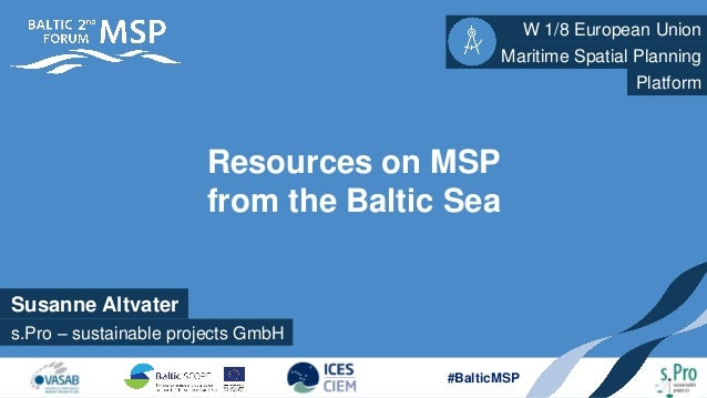 Susanne Altvater W 1/8 European Union s.Pro – sustainable projects GmbH Maritime Spatial Planning #BalticMSP Resources on ...