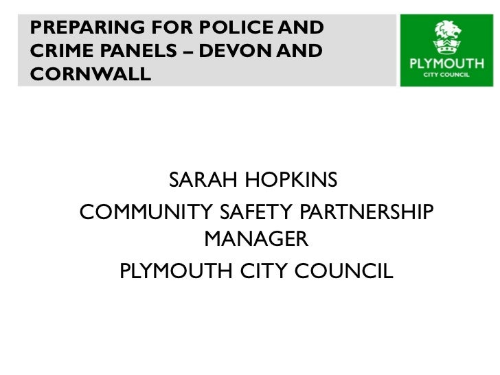 PREPARING FOR POLICE AND CRIME PANELS – DEVON AND CORNWALL  SARAH HOPKINS  COMMUNITY SAFETY PARTNERSHIP MANAGER PLYMOUTH C...