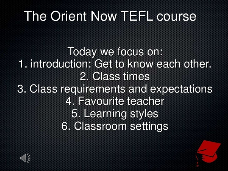 The Orient Now TEFL course<br />Today we focus on:<br />1. introduction: Get to know each other.<br />2. Class times<br />...