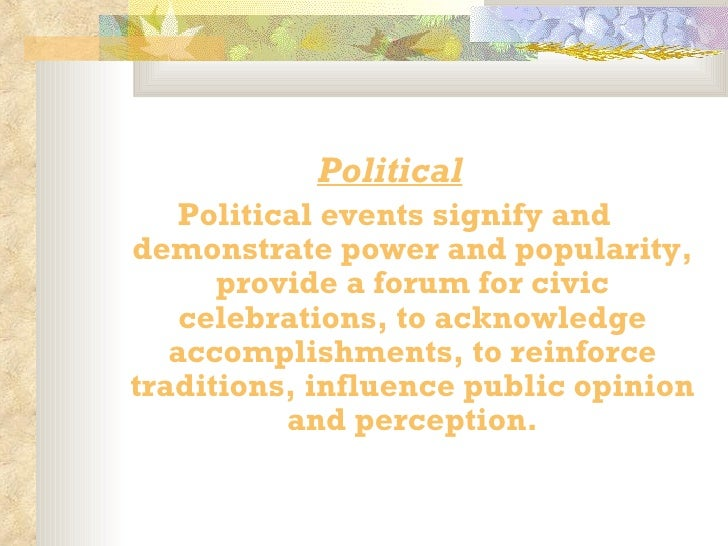 <ul><li> </li></ul><ul><li>Political   </li></ul><ul><li>Political events signify and demonstrate power and popularity, p...