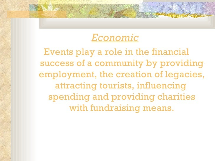<ul><li>Economic   </li></ul><ul><li>Events play a role in the financial success of a community by providing employment, t...
