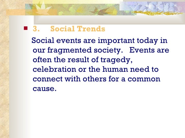 <ul><li>3.   Social Trends </li></ul><ul><li>Social events are important today in our fragmented society.  Events are ...