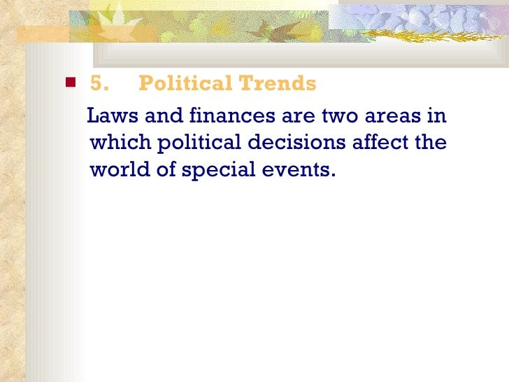 <ul><li>5.   Political Trends </li></ul><ul><li>Laws and finances are two areas in which political decisions affect th...