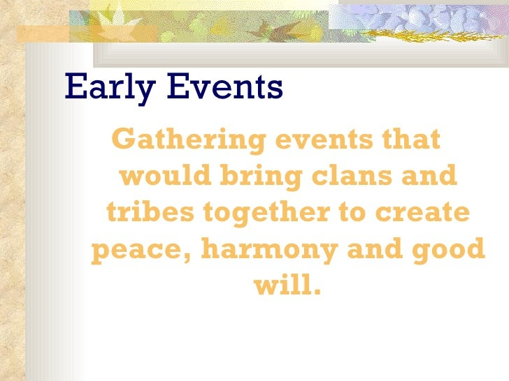 Early Events <ul><li>Gathering events that would bring clans and tribes together to create peace, harmony and good will. <...