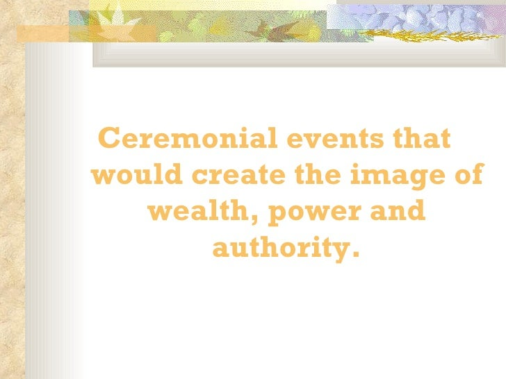 <ul><li>Ceremonial events that would create the image of wealth, power and authority. </li></ul>