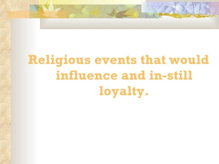 <ul><li>Religious events that would influence and in-still loyalty. </li></ul>