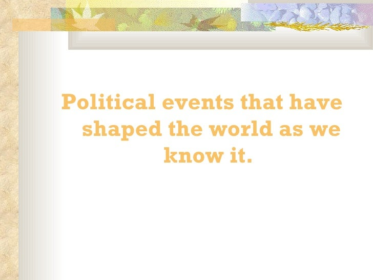 <ul><li>Political events that have shaped the world as we know it.  </li></ul>
