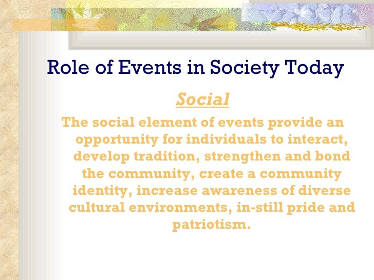 Role of Events in Society Today <ul><li>Social </li></ul><ul><li>The social element of events provide an opportunity for i...