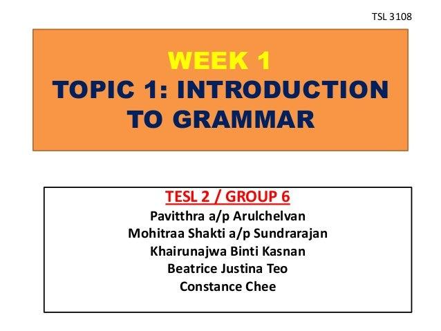 WEEK 1 TOPIC 1: INTRODUCTION TO GRAMMAR TESL 2 / GROUP 6 Pavitthra a/p Arulchelvan Mohitraa Shakti a/p Sundrarajan Khairun...