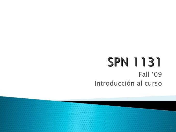 SPN 1131 <ul><li>Fall '09 </li></ul><ul><li>Introducción al curso </li></ul>