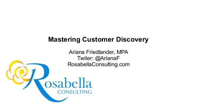 Mastering Customer Discovery Ariana Friedlander, MPA Twiter: @ArianaF RosabellaConsulting.com