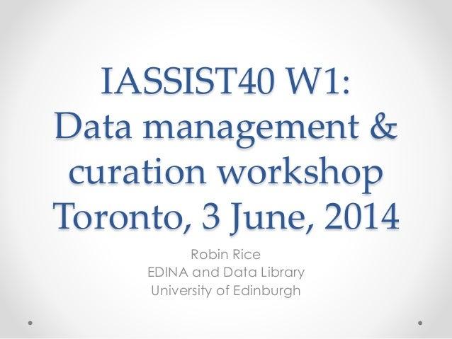 IASSIST40 W1: Data management & curation workshop Toronto, 3 June, 2014 Robin Rice EDINA and Data Library University of Ed...